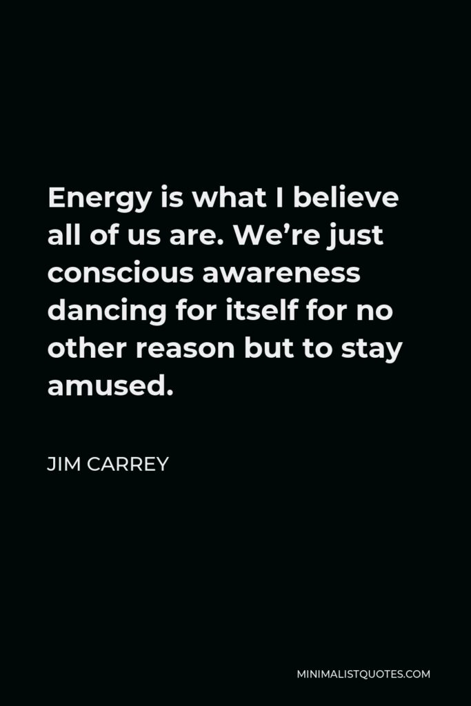 Jim Carrey Quote - Energy is what I believe all of us are. We're just conscious awareness dancing for itself for no other reason but to stay amused.