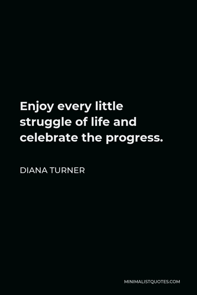 Diana Turner Quote - Enjoy every little struggle of life and celebrate the progress.