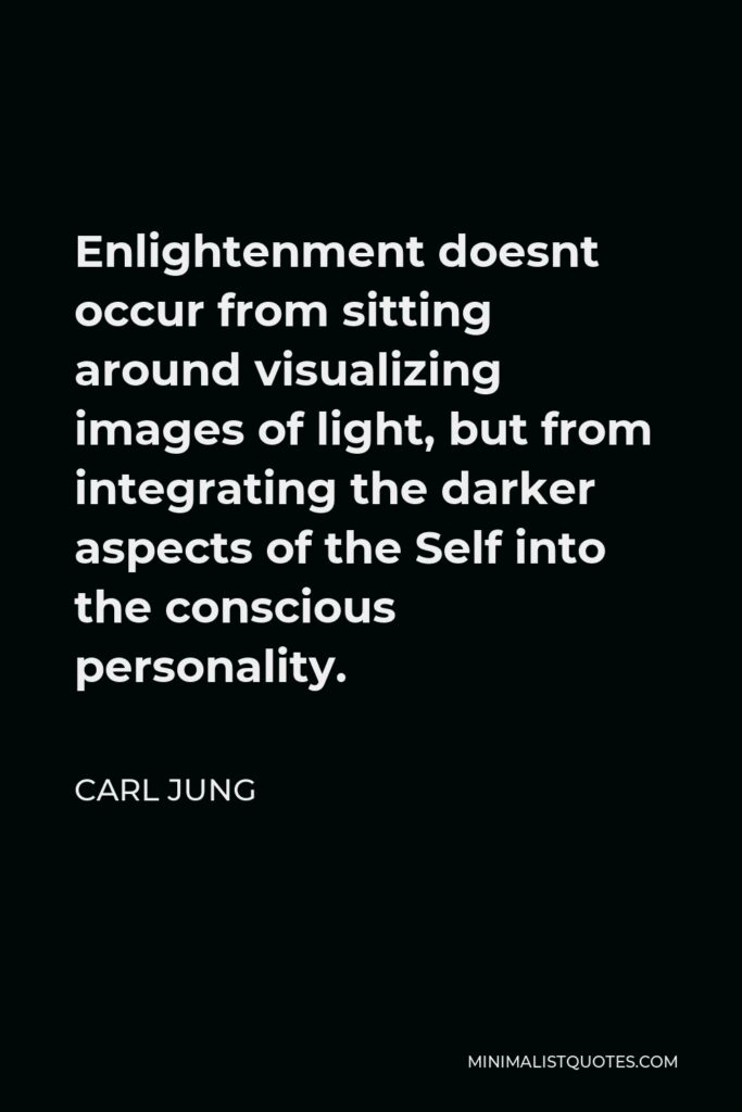 Carl Jung Quote - Enlightenment doesnt occur from sitting around visualizing images of light, but from integrating the darker aspects of the Self into the conscious personality.