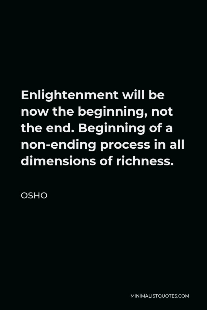 Osho Quote - Enlightenment will be now the beginning, not the end. Beginning of a non-ending process in all dimensions of richness.