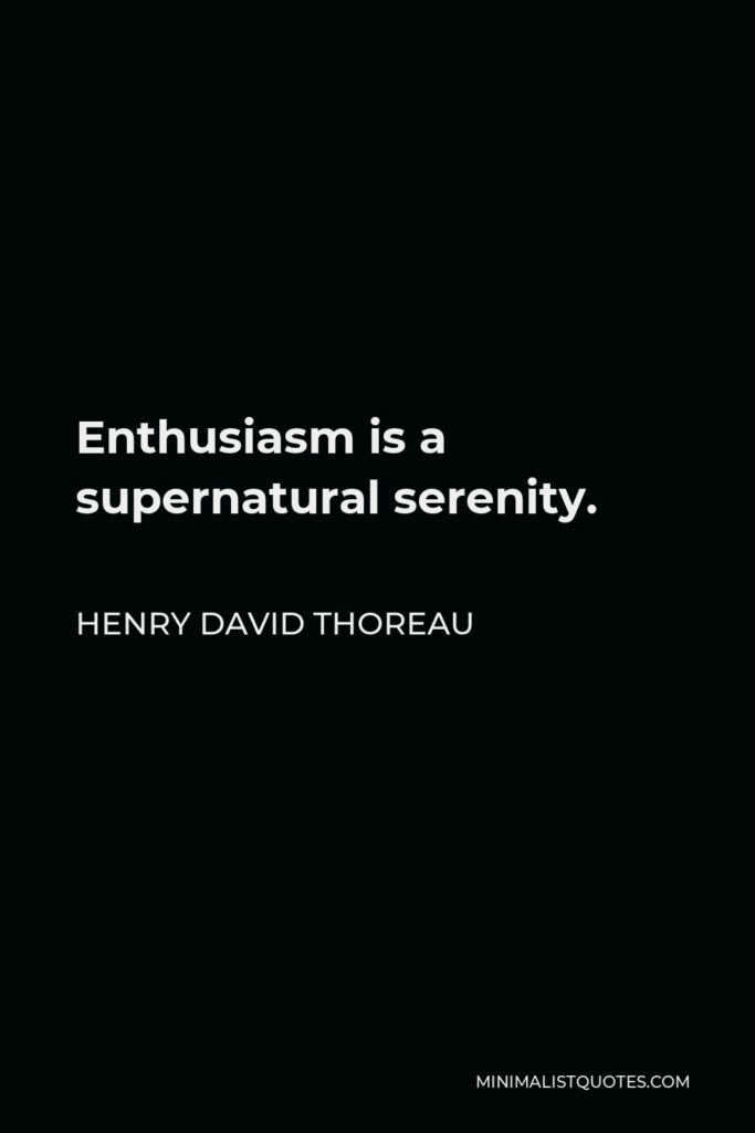 Henry David Thoreau Quote - Enthusiasm is a supernatural serenity.