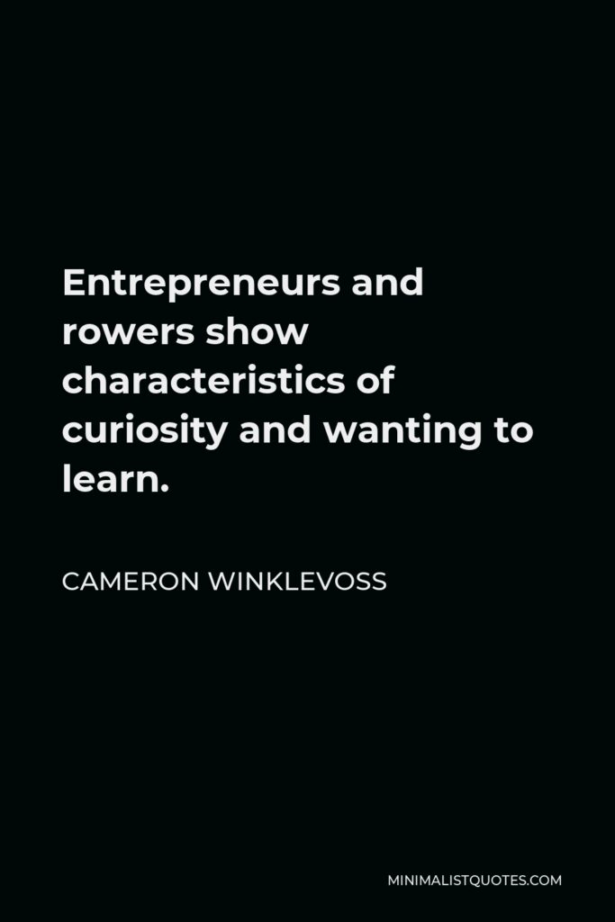 Cameron Winklevoss Quote - Entrepreneurs and rowers show characteristics of curiosity and wanting to learn.