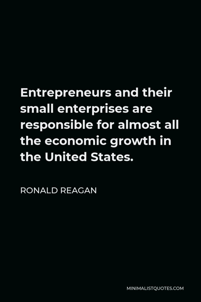 Ronald Reagan Quote - Entrepreneurs and their small enterprises are responsible for almost all the economic growth in the United States.