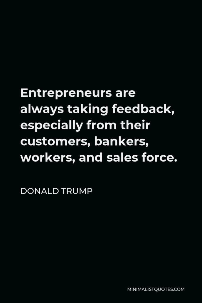 Donald Trump Quote - Entrepreneurs are always taking feedback, especially from their customers, bankers, workers, and sales force.
