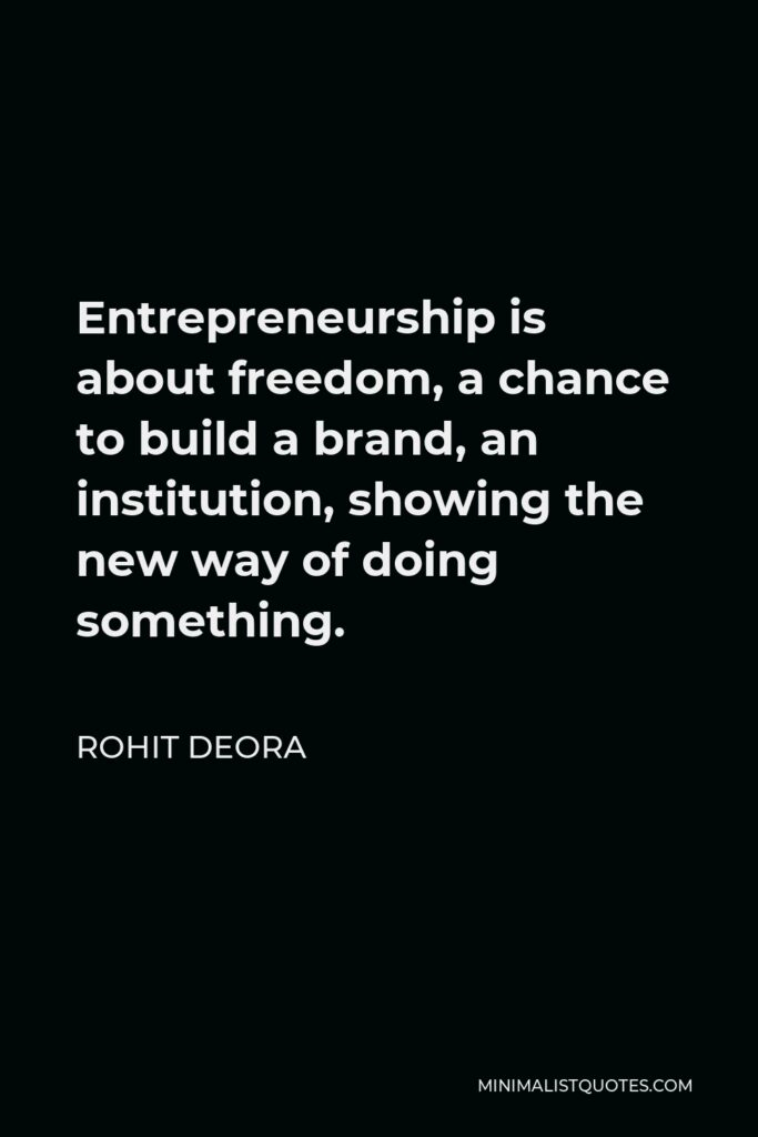Rohit Deora Quote - Entrepreneurship is about freedom, a chance to build a brand, an institution, showing the new way of doing something.