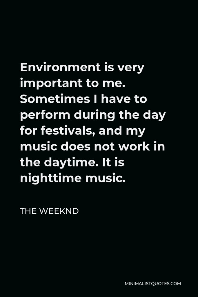 The Weeknd Quote - Environment is very important to me. Sometimes I have to perform during the day for festivals, and my music does not work in the daytime. It is nighttime music.