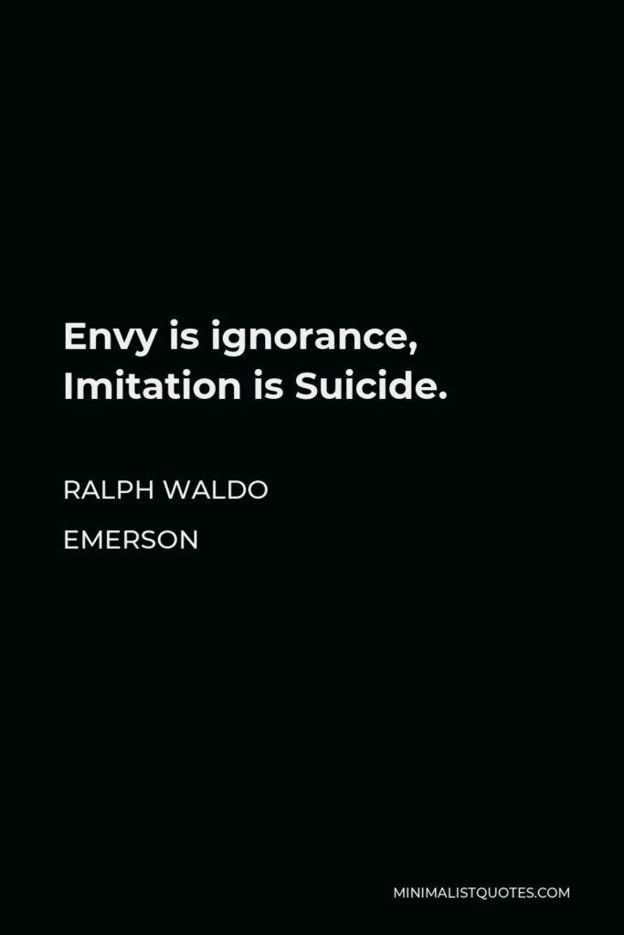 Ralph Waldo Emerson Quote - Envy is ignorance, Imitation is Suicide.