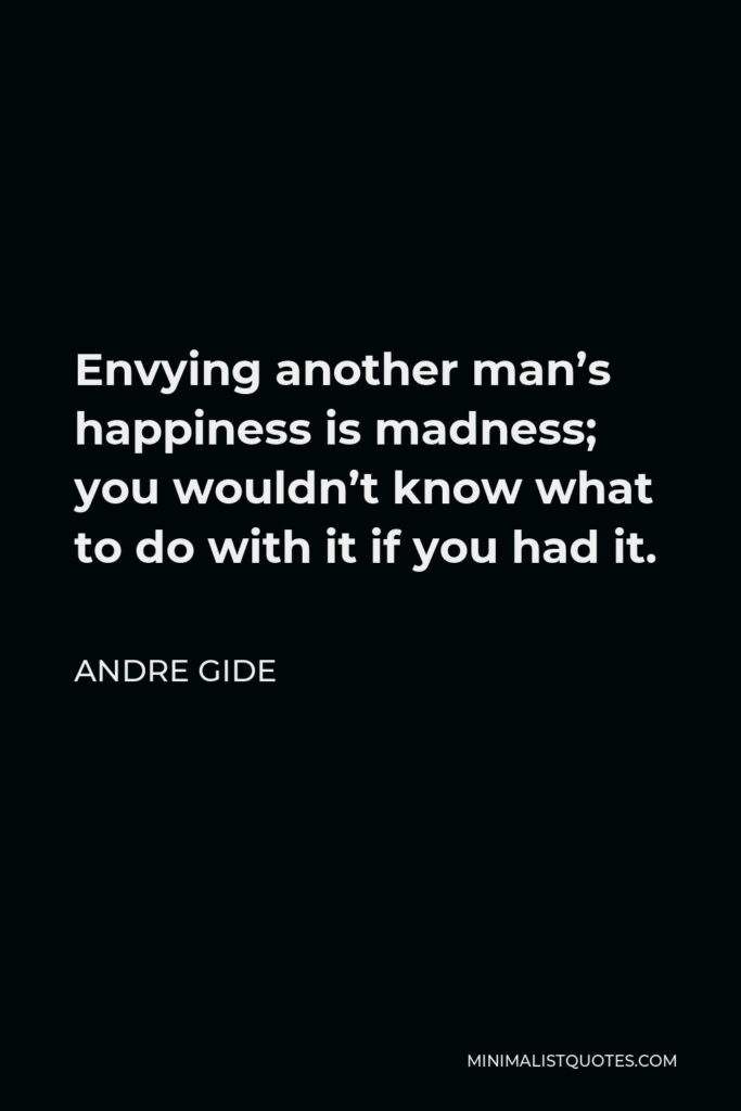 Andre Gide Quote - Envying another man's happiness is madness; you wouldn't know what to do with it if you had it.