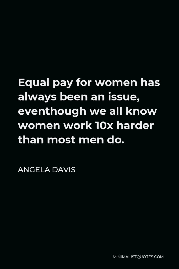 Angela Davis Quote - Equal pay for women has always been an issue, eventhough we all know women work 10x harder than most men do.