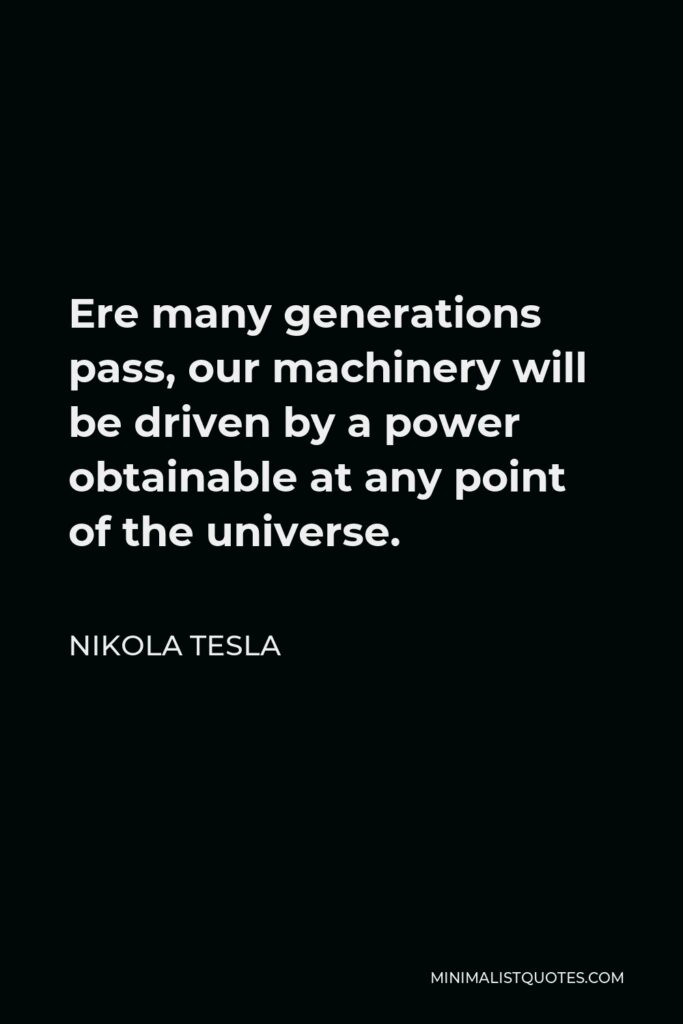 Nikola Tesla Quote - Ere many generations pass, our machinery will be driven by a power obtainable at any point of the universe.
