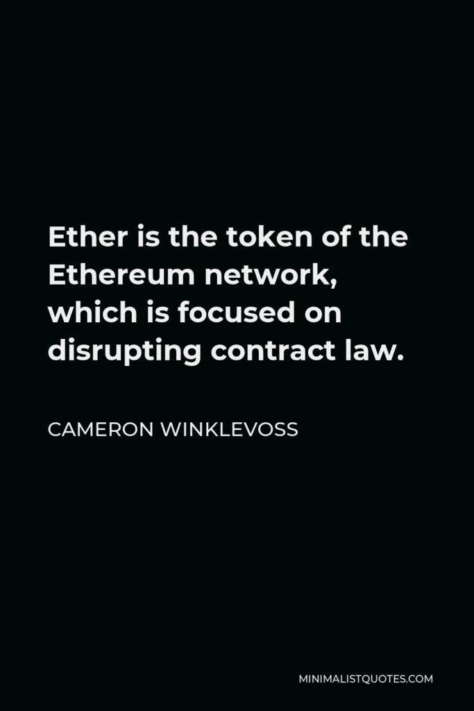 Cameron Winklevoss Quote - Ether is the token of the Ethereum network, which is focused on disrupting contract law.