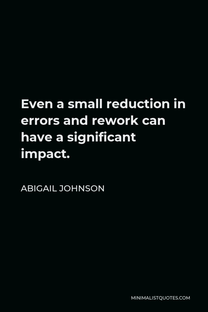 Abigail Johnson Quote - Even a small reduction in errors and rework can have a significant impact.