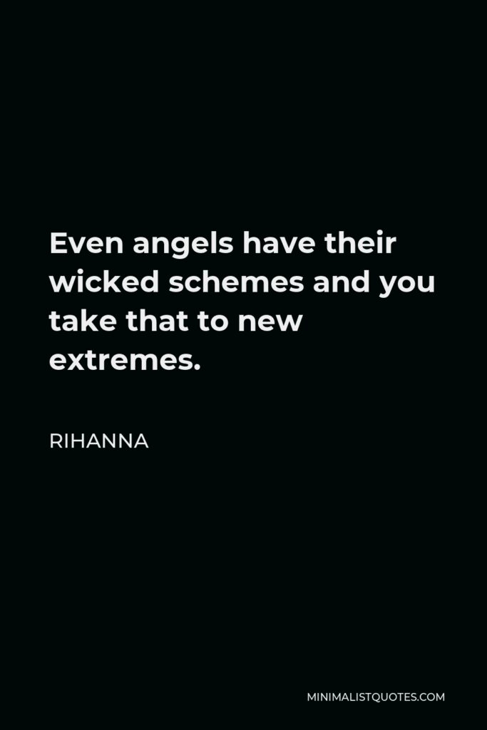 Rihanna Quote - Even angels have their wicked schemes and you take that to new extremes.