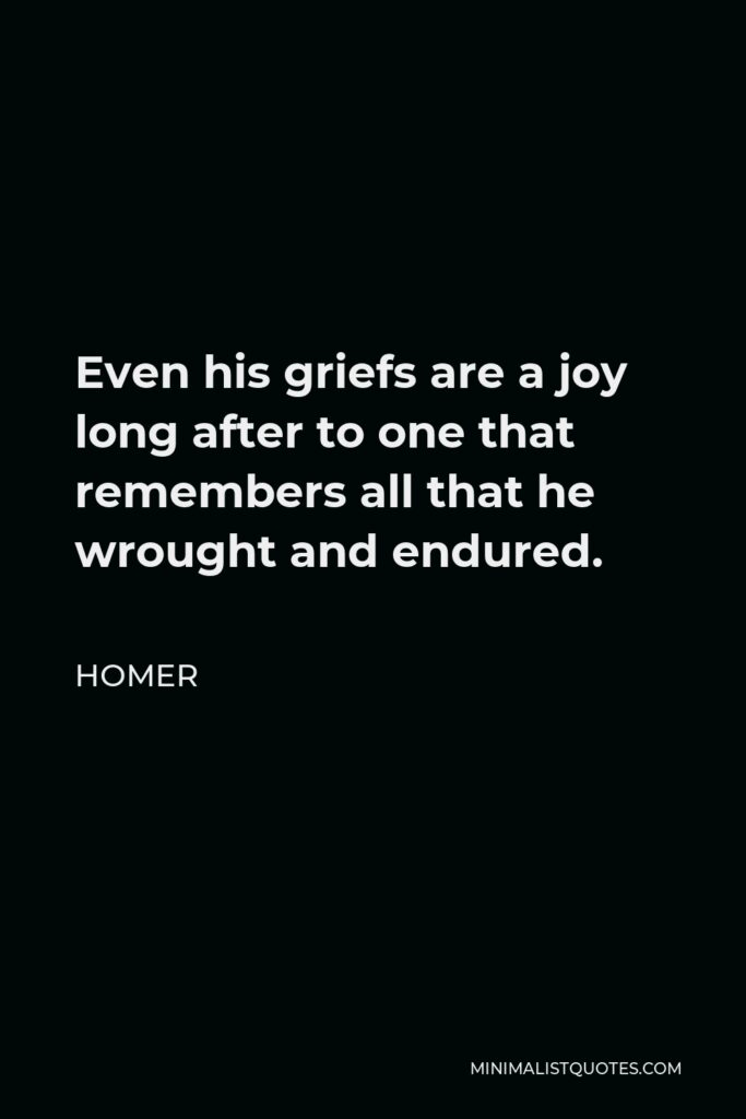 Homer Quote - Even his griefs are a joy long after to one that remembers all that he wrought and endured.