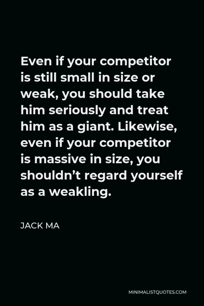 Jack Ma Quote - Even if your competitor is still small in size or weak, you should take him seriously and treat him as a giant. Likewise, even if your competitor is massive in size, you shouldn't regard yourself as a weakling.