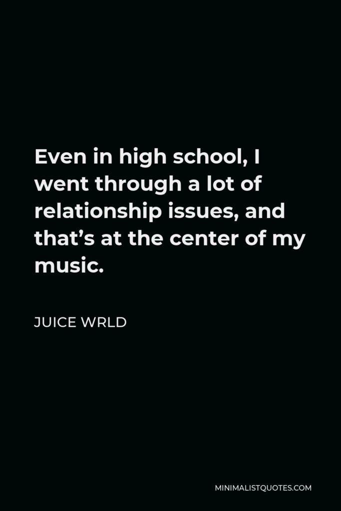 Juice Wrld Quote - Even in high school, I went through a lot of relationship issues, and that's at the center of my music.