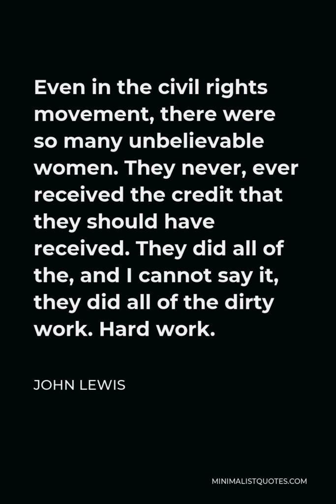 John Lewis Quote - Even in the civil rights movement, there were so many unbelievable women. They never, ever received the credit that they should have received. They did all of the, and I cannot say it, they did all of the dirty work. Hard work.