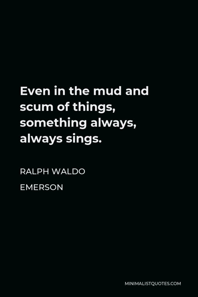 Ralph Waldo Emerson Quote - Even in the mud and scum of things, something always, always sings.