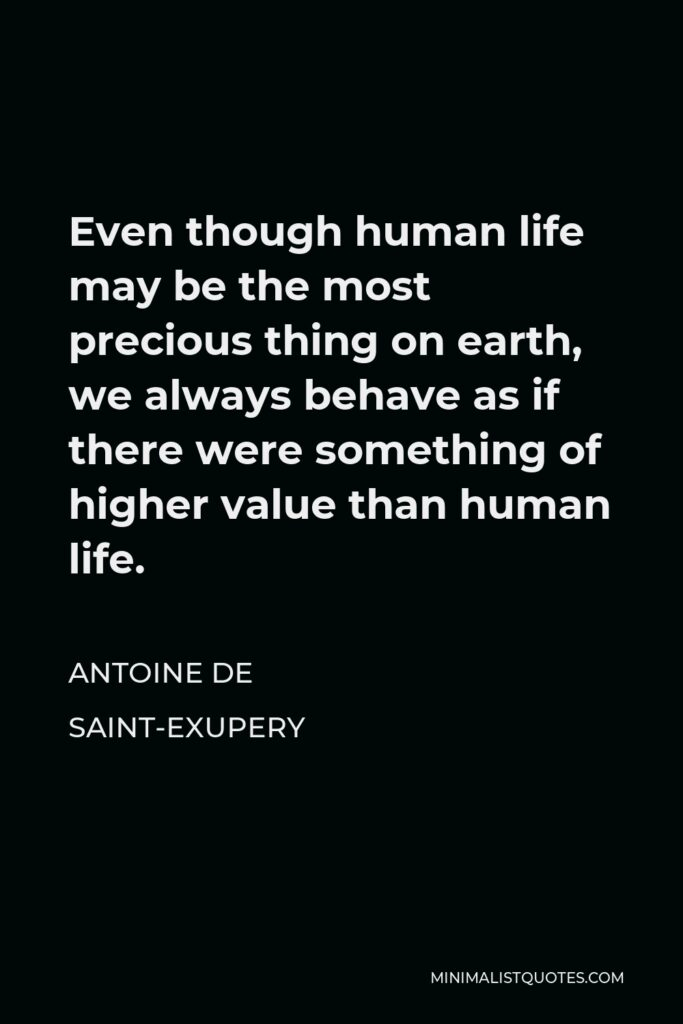 Antoine de Saint-Exupery Quote - Even though human life may be the most precious thing on earth, we always behave as if there were something of higher value than human life.