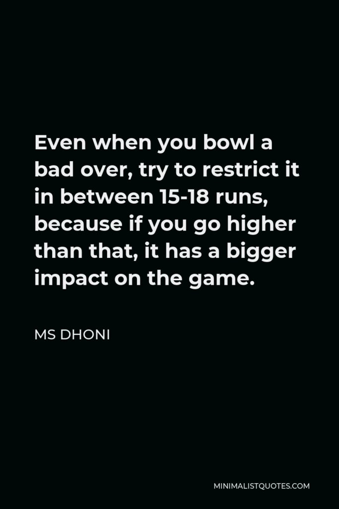 MS Dhoni Quote - Even when you bowl a bad over, try to restrict it in between 15-18 runs, because if you go higher than that, it has a bigger impact on the game.