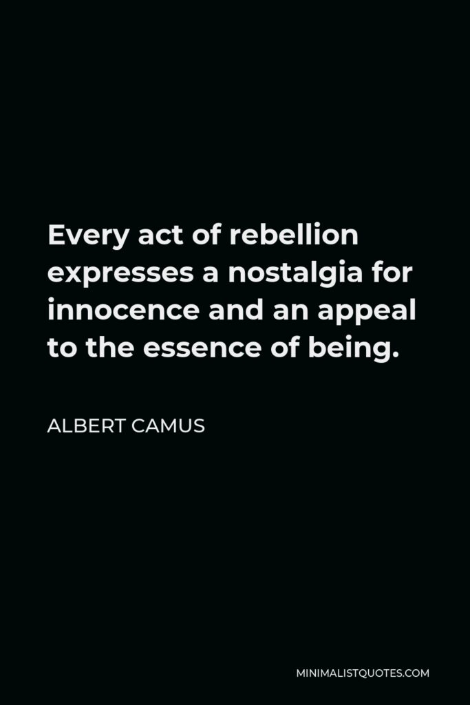 Albert Camus Quote - Every act of rebellion expresses a nostalgia for innocence and an appeal to the essence of being.