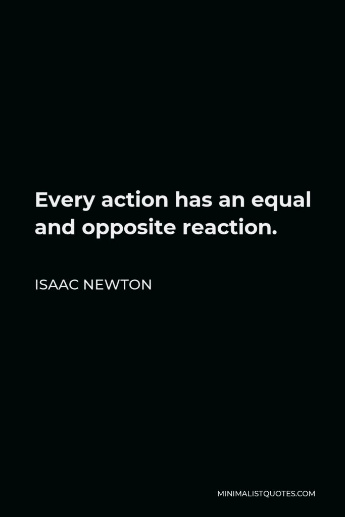 Isaac Newton Quote - Every action has an equal and opposite reaction.