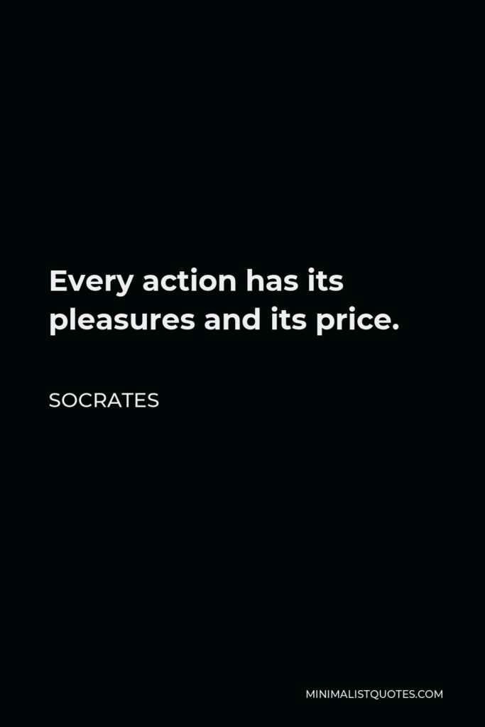 Socrates Quote - Every action has its pleasures and its price.