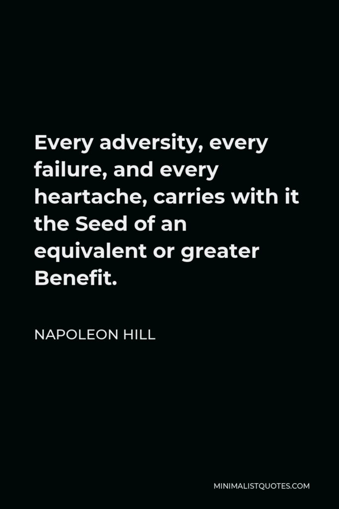 Napoleon Hill Quote - Every adversity, every failure, and every heartache, carries with it the Seed of an equivalent or greater Benefit.