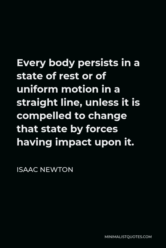 Isaac Newton Quote - Every body persists in a state of rest or of uniform motion in a straight line, unless it is compelled to change that state by forces having impact upon it.