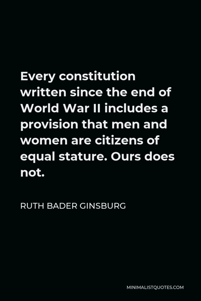 Ruth Bader Ginsburg Quote - Every constitution written since the end of World War II includes a provision that men and women are citizens of equal stature. Ours does not.