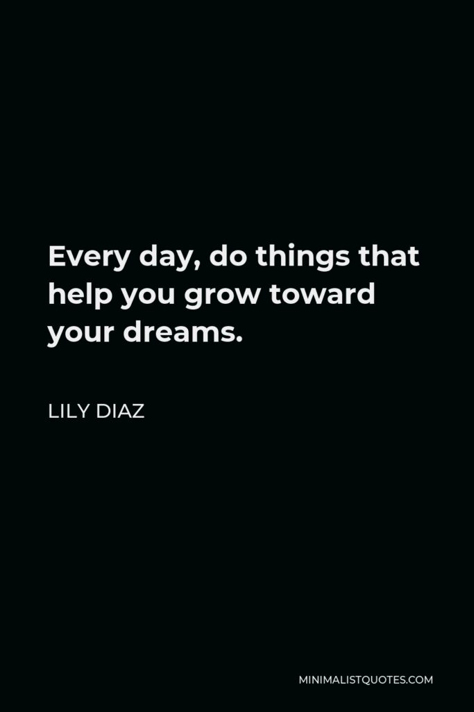 Lily Diaz Quote - Every day, do things that help you grow toward your dreams.