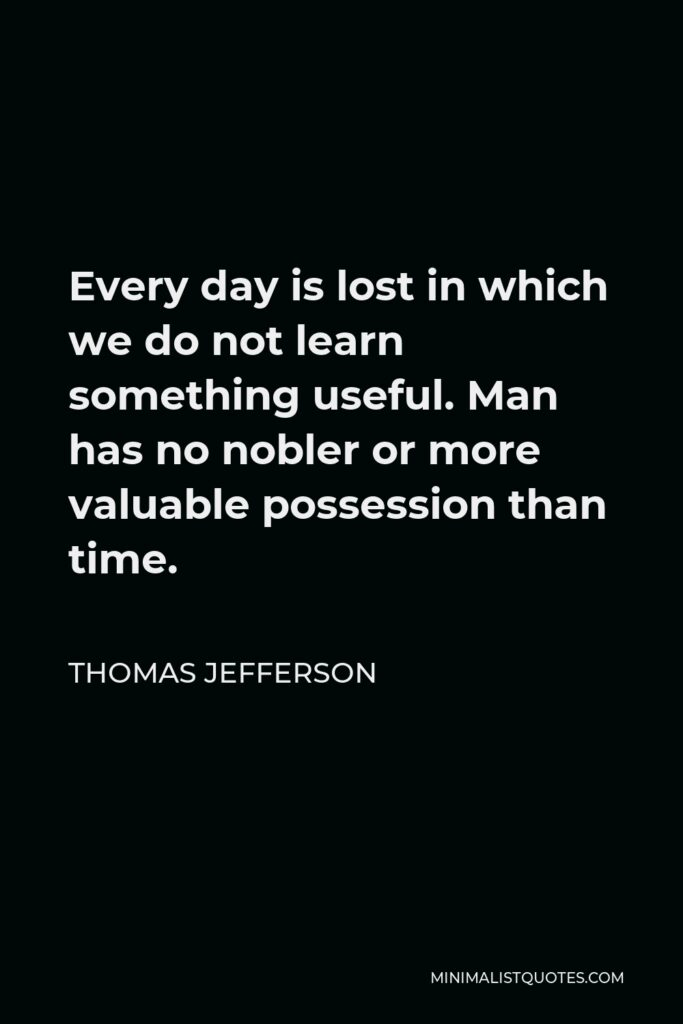 Thomas Jefferson Quote - Every day is lost in which we do not learn something useful. Man has no nobler or more valuable possession than time.