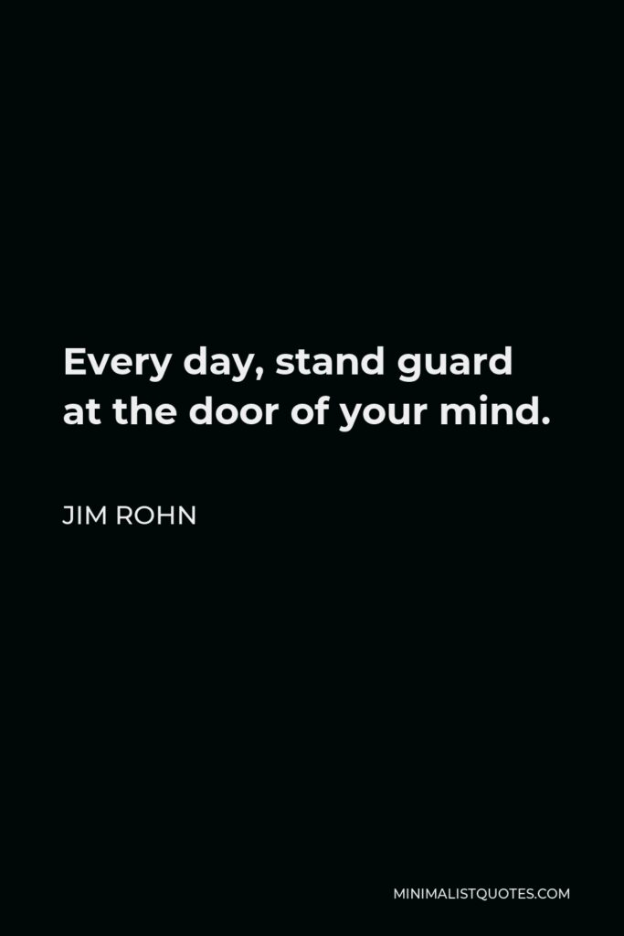 Jim Rohn Quote - Every day, stand guard at the door of your mind.