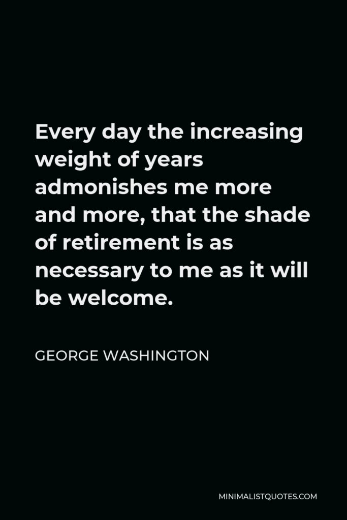 George Washington Quote - Every day the increasing weight of years admonishes me more and more, that the shade of retirement is as necessary to me as it will be welcome.