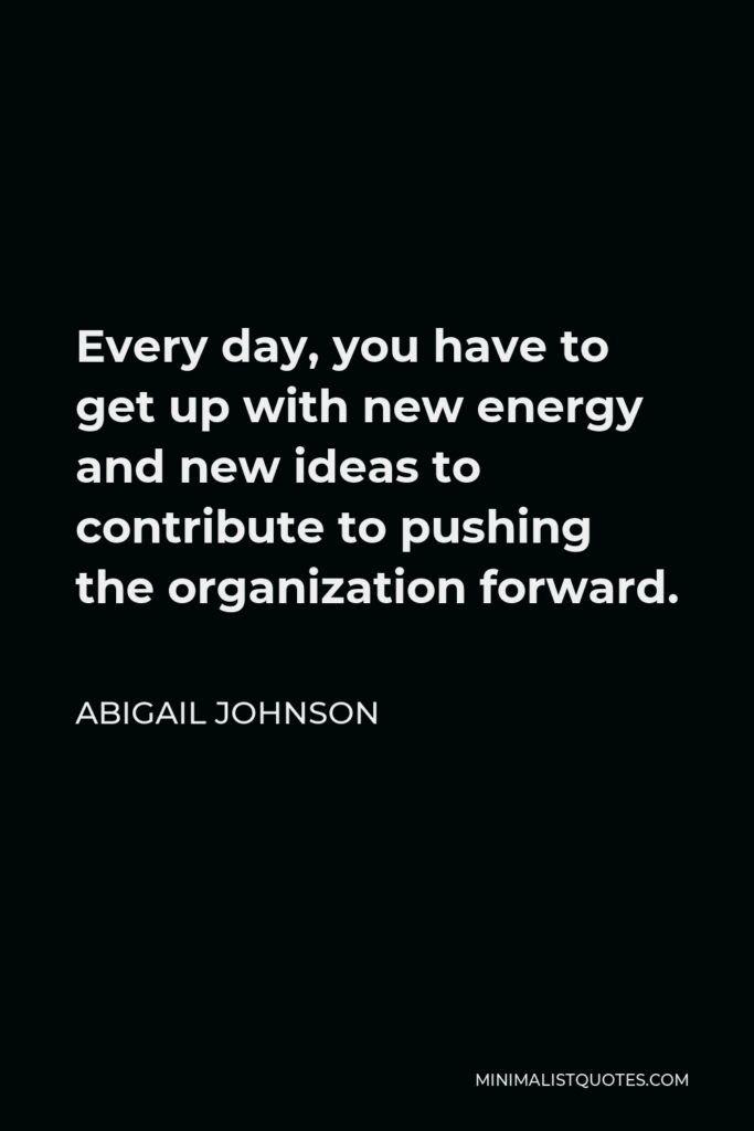 Abigail Johnson Quote - Every day, you have to get up with new energy and new ideas to contribute to pushing the organization forward.