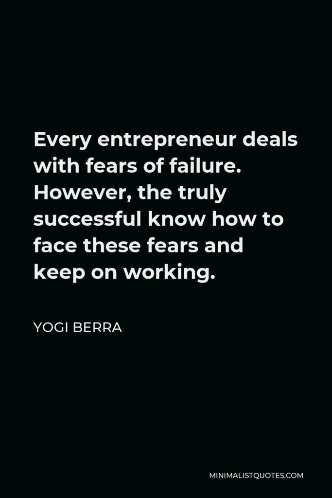 Yogi Berra Quote - Every entrepreneur deals with fears of failure. However, the truly successful know how to face these fears and keep on working.