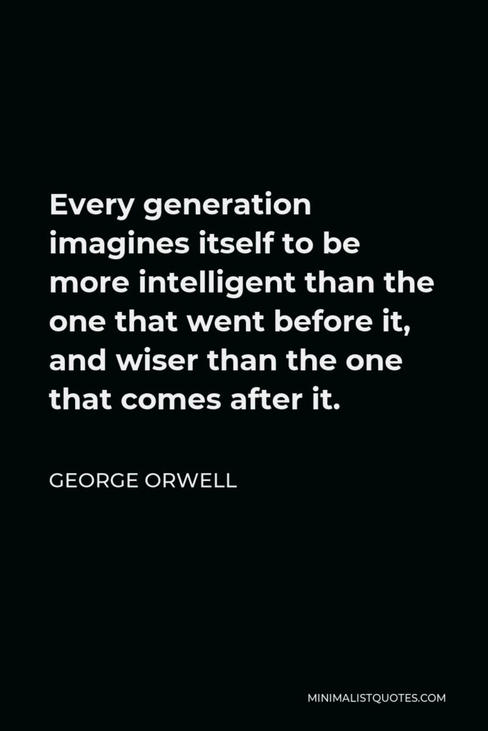 George Orwell Quote - Every generation imagines itself to be more intelligent than the one that went before it, and wiser than the one that comes after it.