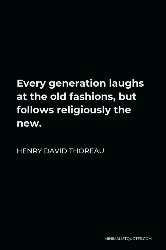 Henry David Thoreau Quote - Every generation laughs at the old fashions, but follows religiously the new.