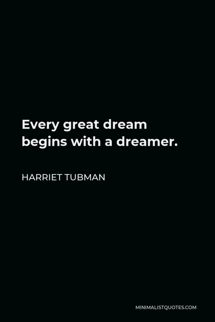 Harriet Tubman Quote - Every great dream begins with a dreamer.