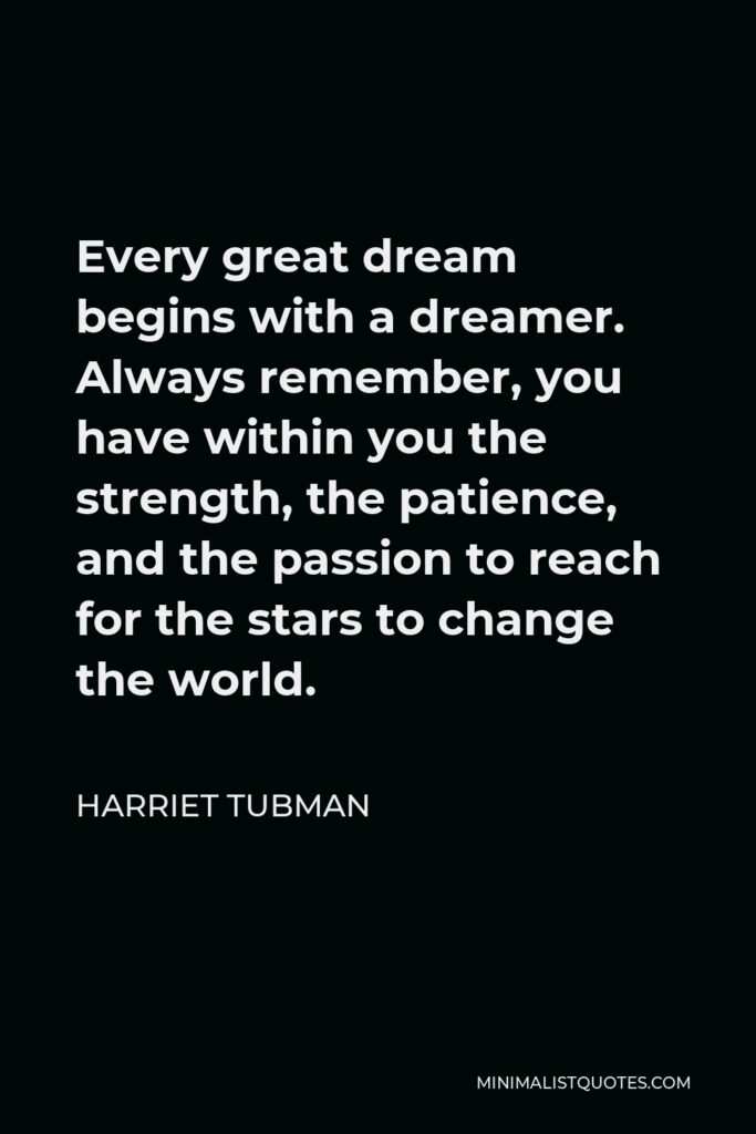 Harriet Tubman Quote - Every great dream begins with a dreamer. Always remember, you have within you the strength, the patience, and the passion to reach for the stars to change the world.