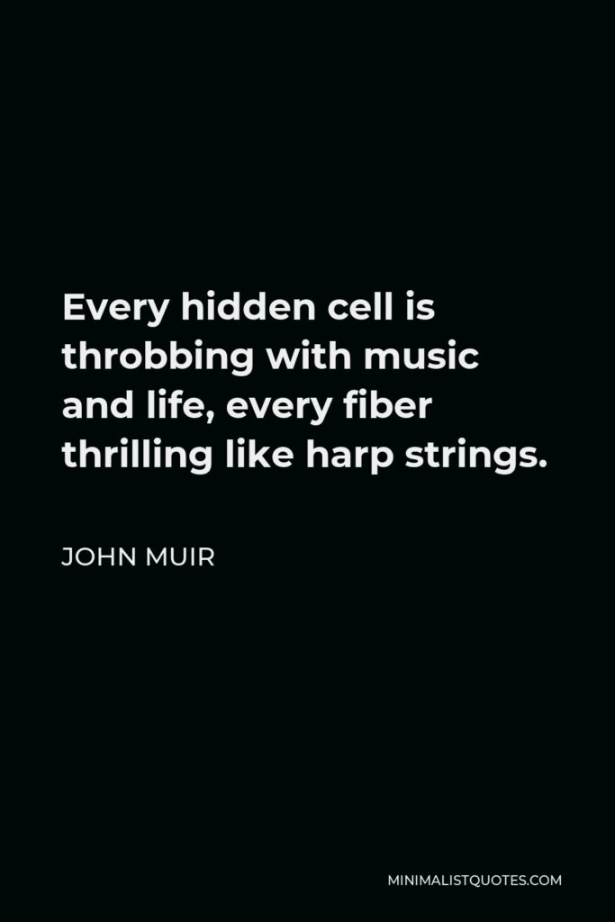 John Muir Quote - Every hidden cell is throbbing with music and life, every fiber thrilling like harp strings.