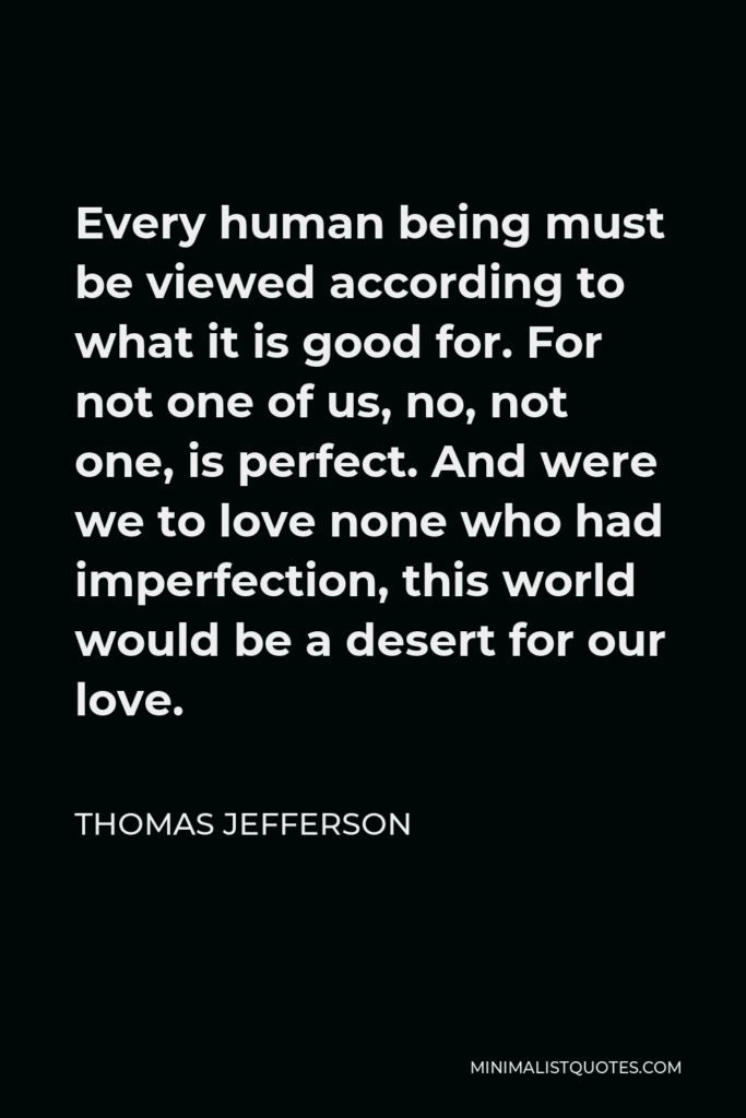 Thomas Jefferson Quote - Every human being must be viewed according to what it is good for. For not one of us, no, not one, is perfect. And were we to love none who had imperfection, this world would be a desert for our love.
