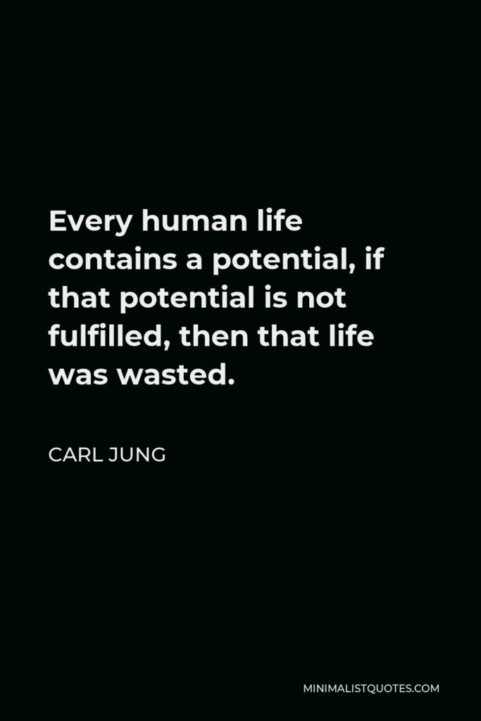 Carl Jung Quote - Every human life contains a potential, if that potential is not fulfilled, then that life was wasted.