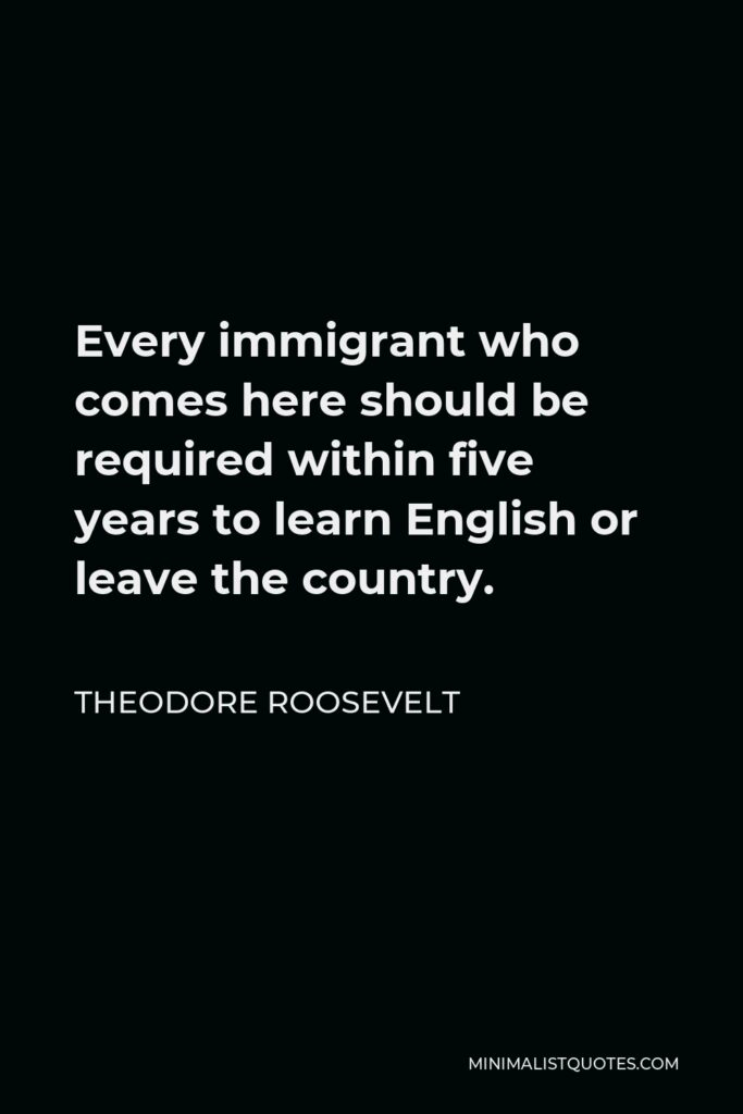 Theodore Roosevelt Quote - Every immigrant who comes here should be required within five years to learn English or leave the country.