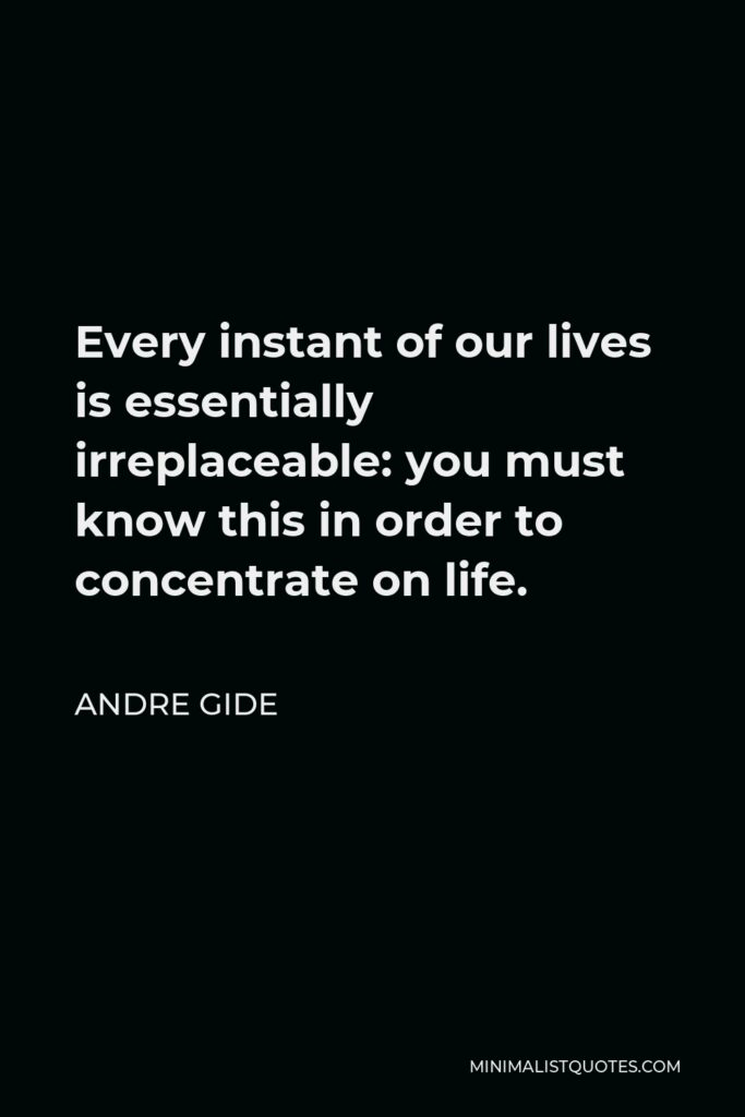 Andre Gide Quote - Every instant of our lives is essentially irreplaceable: you must know this in order to concentrate on life.