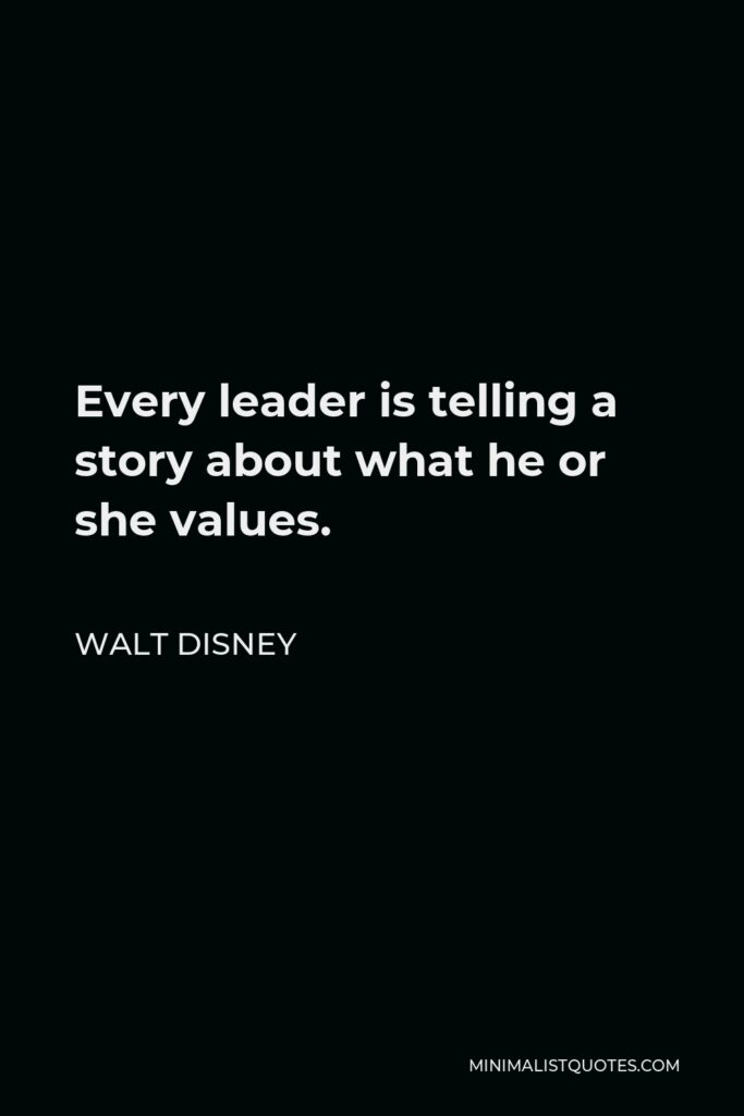 Walt Disney Quote - Every leader is telling a story about what he or she values.