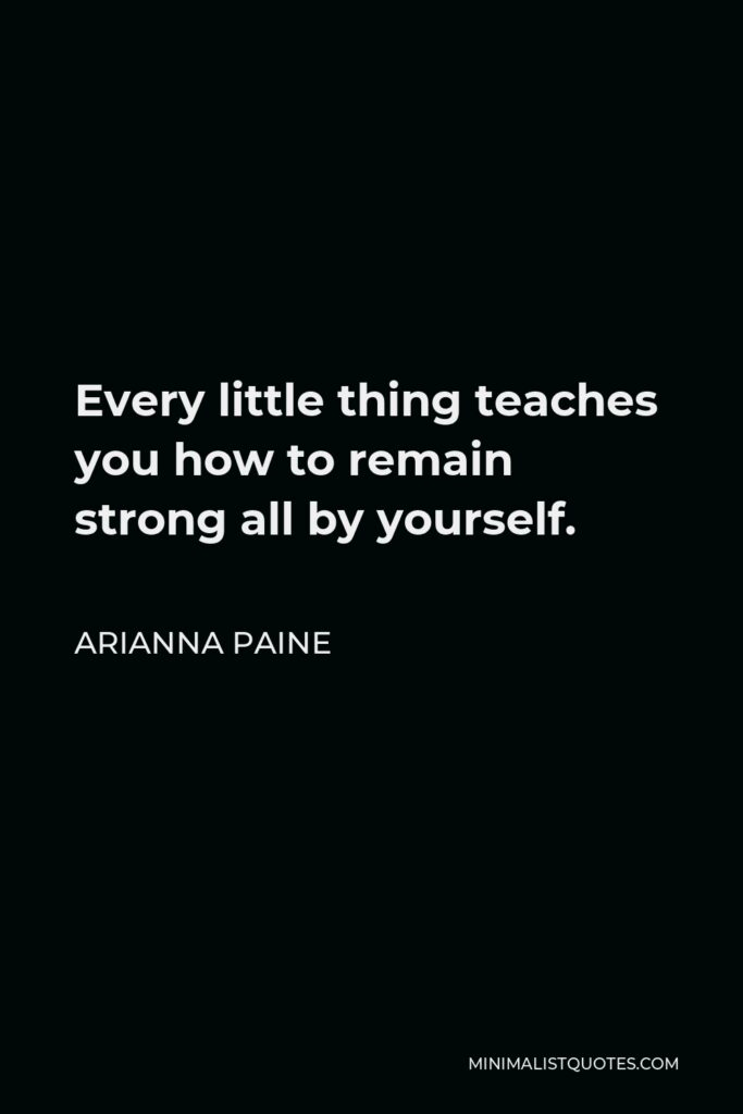 Arianna Paine Quote - Every little thing teaches you how to remain strong all by yourself.