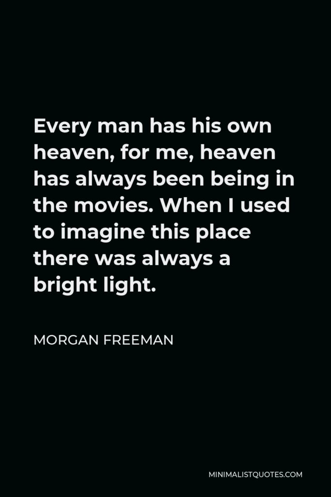 Morgan Freeman Quote - Every man has his own heaven, for me, heaven has always been being in the movies. When I used to imagine this place there was always a bright light.