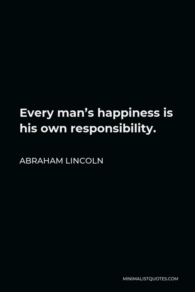 Abraham Lincoln Quote - Every man's happiness is his own responsibility.