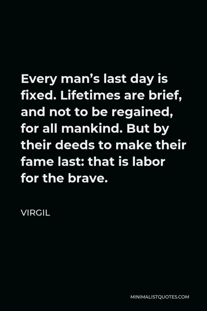 Virgil Quote - Every man's last day is fixed. Lifetimes are brief, and not to be regained, for all mankind. But by their deeds to make their fame last: that is labor for the brave.